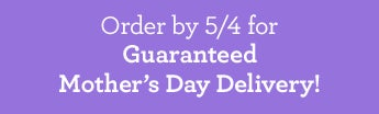 Mother's Day Delivery Guaranteed If Ordered by 5/4/15