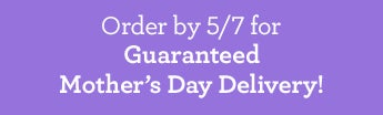 Mother's Day Delivery Guaranteed If Ordered by 5/7/15