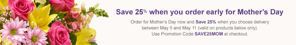 Order Early for Mother's Day and Save 25%